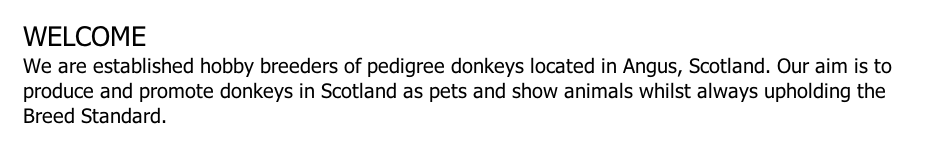 WELCOME We are established hobby breeders of pedigree donkeys located in Angus, Scotland. Our aim is to produce and promote donkeys in Scotland as pets and show animals whilst always upholding the Breed Standard.